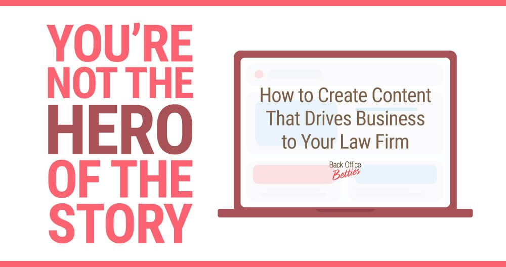 You're Not the Hero of the Story: How to Create Content That Drives Business to Your Law Firm